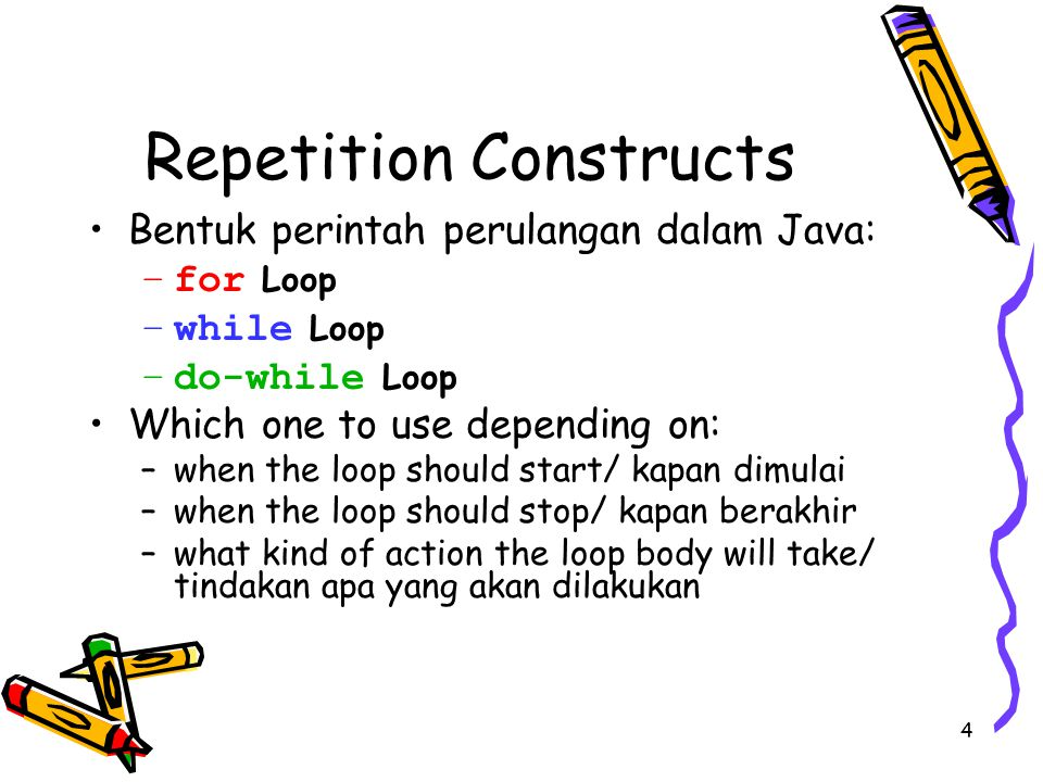 4 Repetition Constructs Bentuk perintah perulangan dalam Java: –for Loop –while Loop –do-while Loop Which one to use depending on: –when the loop should start/ kapan dimulai –when the loop should stop/ kapan berakhir –what kind of action the loop body will take/ tindakan apa yang akan dilakukan