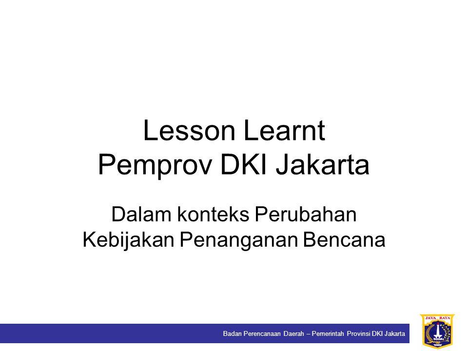 Badan Perencanaan Daerah – Pemerintah Provinsi DKI Jakarta Lesson Learnt Pemprov DKI Jakarta Dalam konteks Perubahan Kebijakan Penanganan Bencana