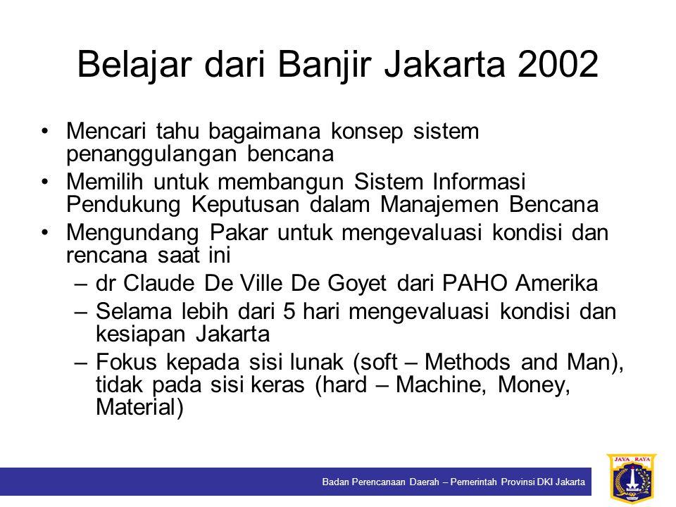 Badan Perencanaan Daerah – Pemerintah Provinsi DKI Jakarta Belajar dari Banjir Jakarta 2002 Mencari tahu bagaimana konsep sistem penanggulangan bencana Memilih untuk membangun Sistem Informasi Pendukung Keputusan dalam Manajemen Bencana Mengundang Pakar untuk mengevaluasi kondisi dan rencana saat ini –dr Claude De Ville De Goyet dari PAHO Amerika –Selama lebih dari 5 hari mengevaluasi kondisi dan kesiapan Jakarta –Fokus kepada sisi lunak (soft – Methods and Man), tidak pada sisi keras (hard – Machine, Money, Material)