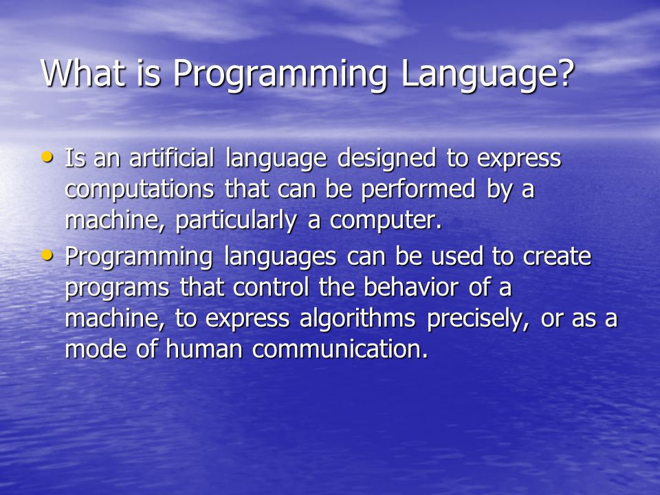 What is Programming Language? Is an artificial language designed to express computations that can be performed by a machine, particularly a computer.