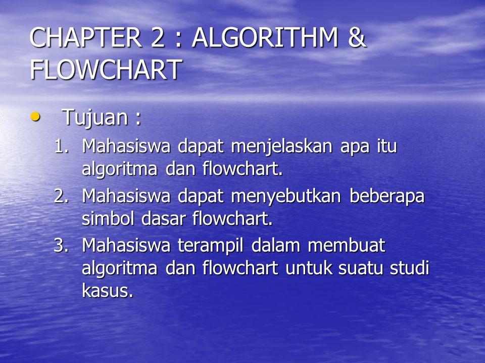 CHAPTER 2 : ALGORITHM & FLOWCHART Tujuan : Tujuan : 1.Mahasiswa dapat menjelaskan apa itu algoritma dan flowchart. 2.Mahasiswa dapat menyebutkan beber
