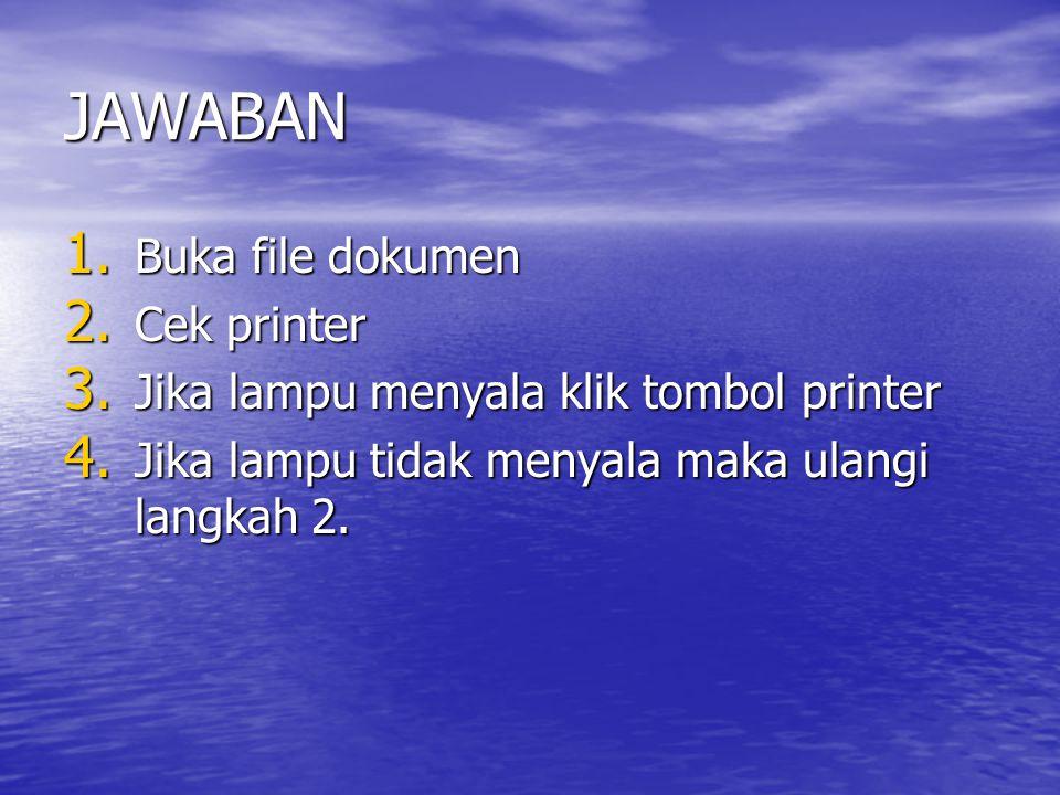 JAWABAN 1. Buka file dokumen 2. Cek printer 3. Jika lampu menyala klik tombol printer 4. Jika lampu tidak menyala maka ulangi langkah 2.
