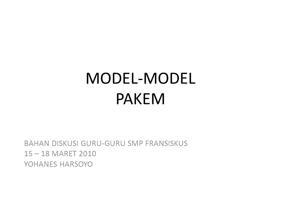 MODEL-MODEL PAKEM BAHAN DISKUSI GURU-GURU SMP FRANSISKUS 15 – 18 MARET 2010 YOHANES HARSOYO