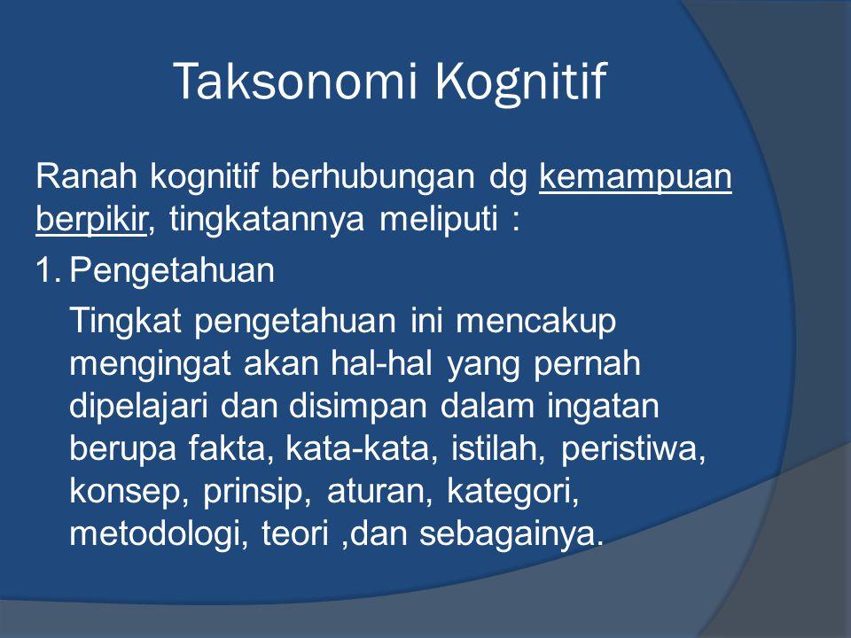 Taksonomi Kognitif Ranah kognitif berhubungan dg kemampuan berpikir, tingkatannya meliputi : 1.Pengetahuan Tingkat pengetahuan ini mencakup mengingat akan hal-hal yang pernah dipelajari dan disimpan dalam ingatan berupa fakta, kata-kata, istilah, peristiwa, konsep, prinsip, aturan, kategori, metodologi, teori,dan sebagainya.