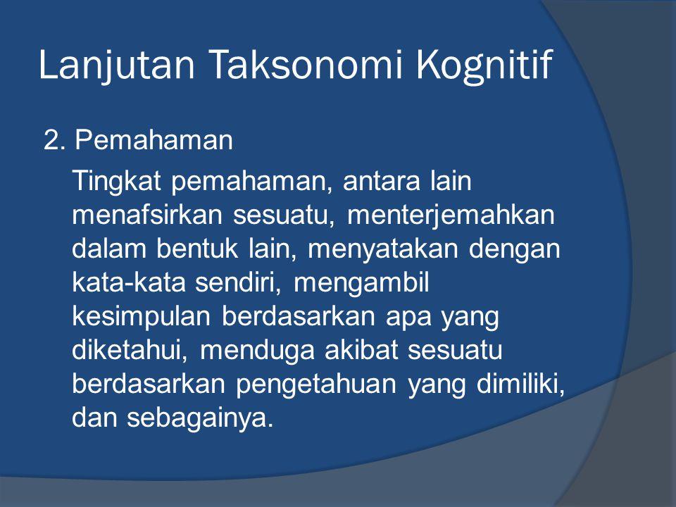Lanjutan Taksonomi Kognitif 2. Pemahaman Tingkat pemahaman, antara lain menafsirkan sesuatu, menterjemahkan dalam bentuk lain, menyatakan dengan kata-