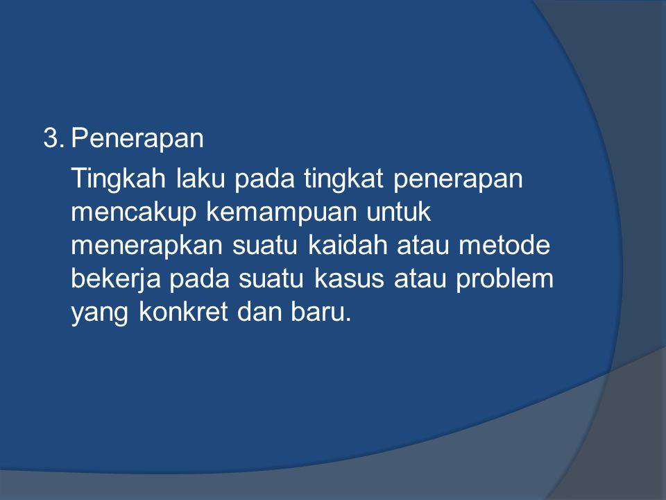 3.Penerapan Tingkah laku pada tingkat penerapan mencakup kemampuan untuk menerapkan suatu kaidah atau metode bekerja pada suatu kasus atau problem yan