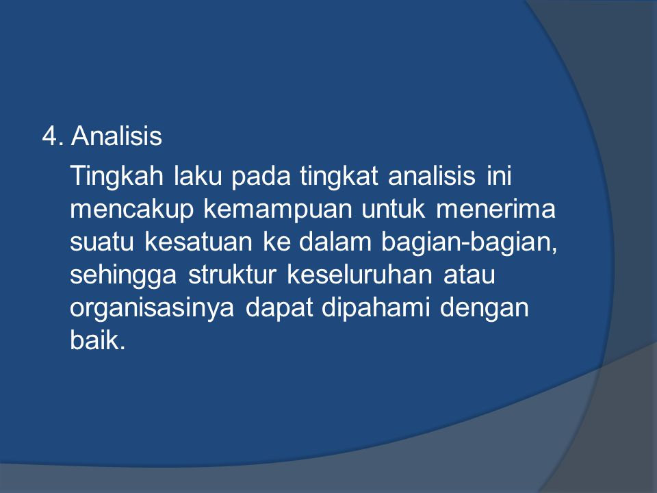4. Analisis Tingkah laku pada tingkat analisis ini mencakup kemampuan untuk menerima suatu kesatuan ke dalam bagian-bagian, sehingga struktur keseluru