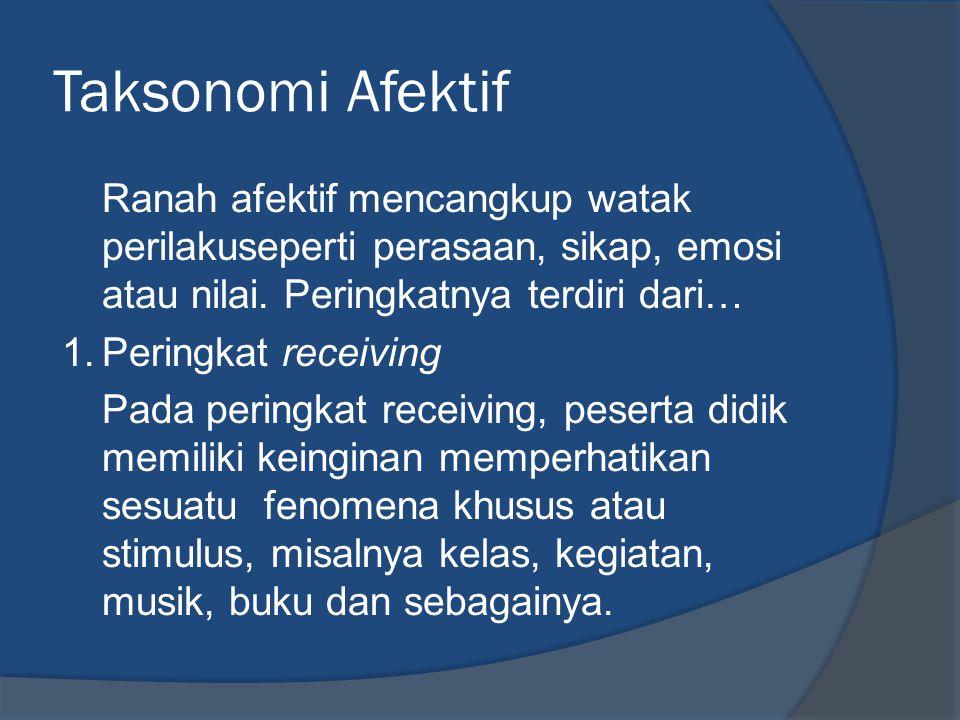 Taksonomi Afektif Ranah afektif mencangkup watak perilakuseperti perasaan, sikap, emosi atau nilai. Peringkatnya terdiri dari… 1.Peringkat receiving P