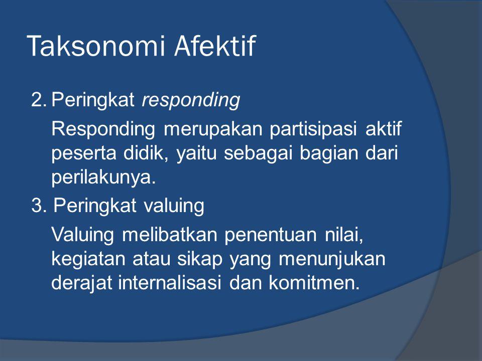 Taksonomi Afektif 2.Peringkat responding Responding merupakan partisipasi aktif peserta didik, yaitu sebagai bagian dari perilakunya. 3. Peringkat val