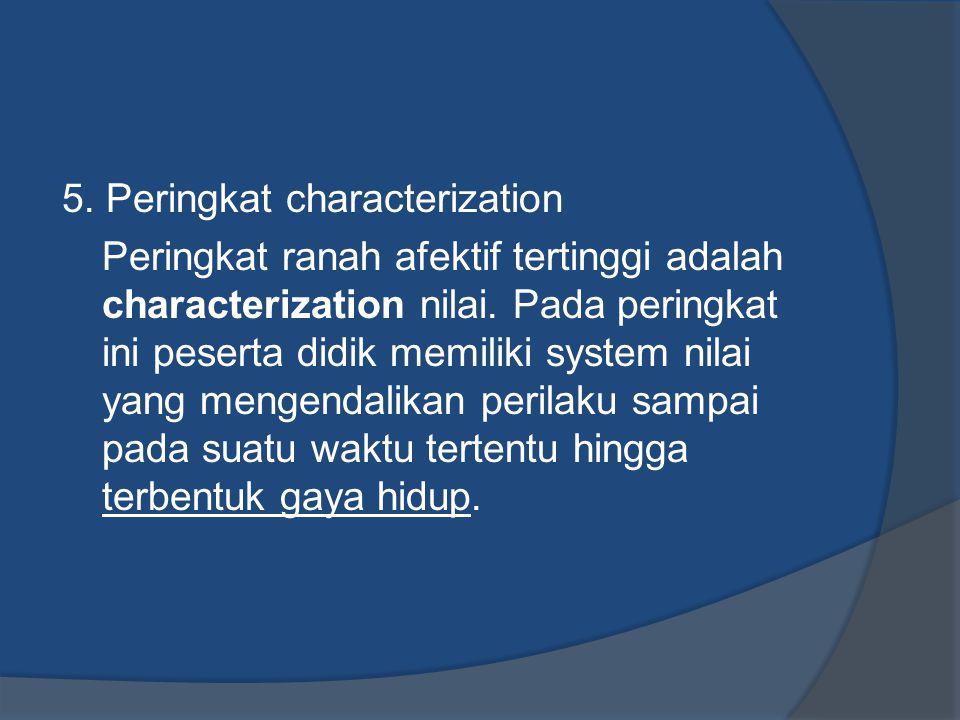 5. Peringkat characterization Peringkat ranah afektif tertinggi adalah characterization nilai. Pada peringkat ini peserta didik memiliki system nilai