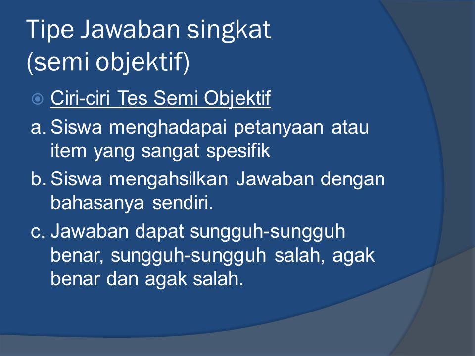 Tipe Jawaban singkat (semi objektif)  Ciri-ciri Tes Semi Objektif a.Siswa menghadapai petanyaan atau item yang sangat spesifik b.Siswa mengahsilkan J