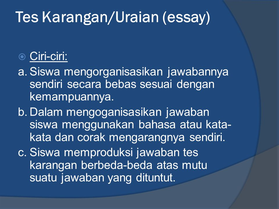 Tes Karangan/Uraian (essay)  Ciri-ciri: a.Siswa mengorganisasikan jawabannya sendiri secara bebas sesuai dengan kemampuannya. b.Dalam mengoganisasika
