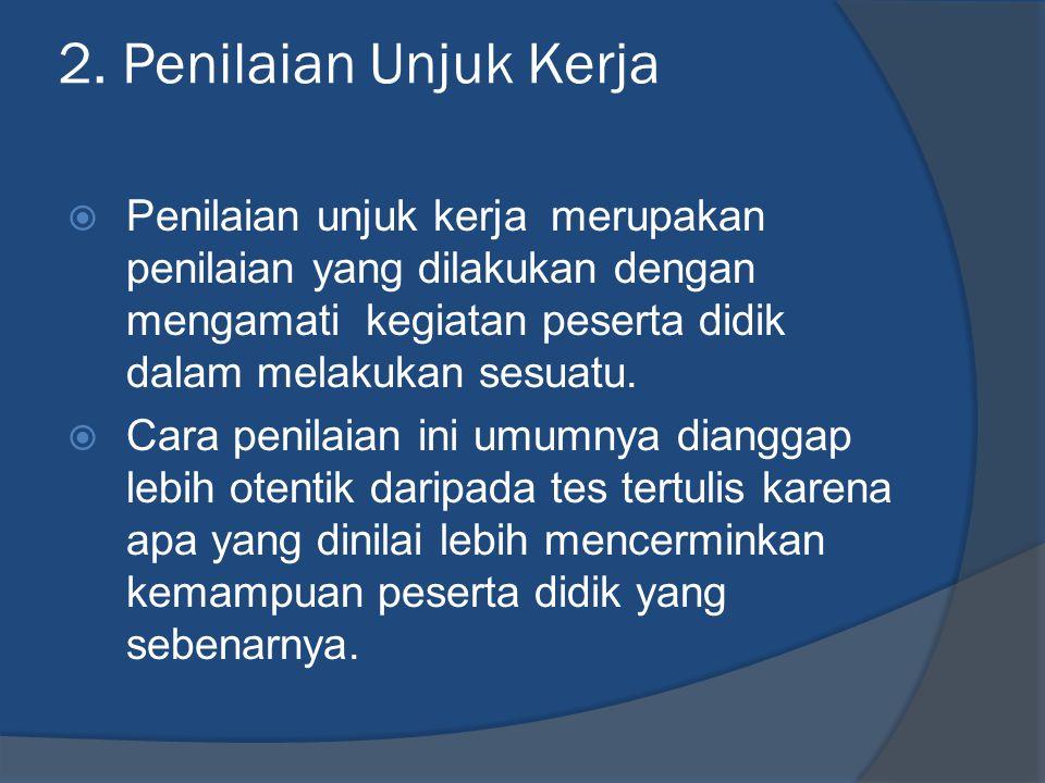 2. Penilaian Unjuk Kerja  Penilaian unjuk kerja merupakan penilaian yang dilakukan dengan mengamati kegiatan peserta didik dalam melakukan sesuatu. 
