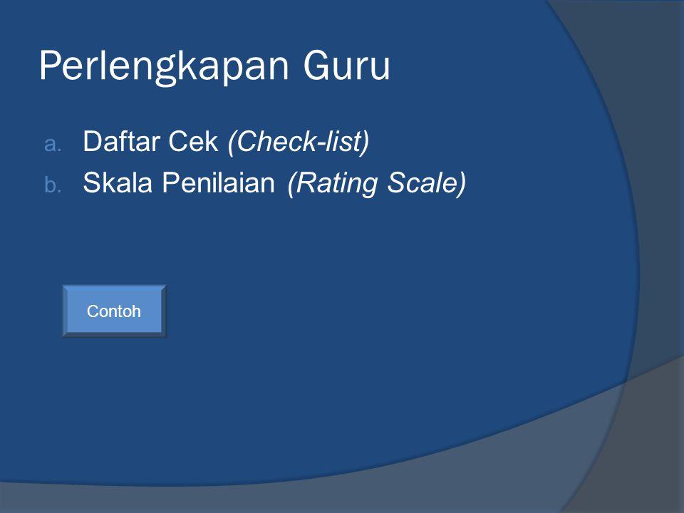 Perlengkapan Guru a. Daftar Cek (Check-list) b. Skala Penilaian (Rating Scale) Contoh