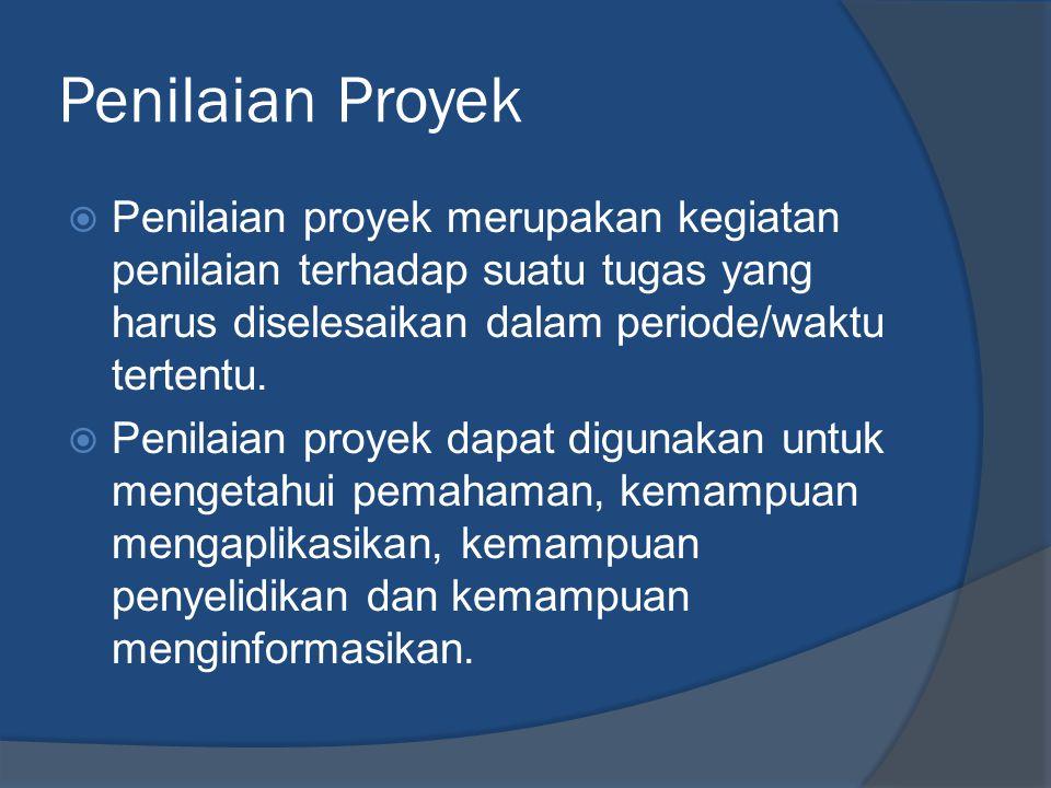 Penilaian Proyek  Penilaian proyek merupakan kegiatan penilaian terhadap suatu tugas yang harus diselesaikan dalam periode/waktu tertentu.  Penilaia