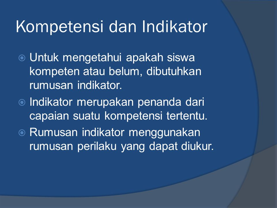 Kompetensi dan Indikator  Untuk mengetahui apakah siswa kompeten atau belum, dibutuhkan rumusan indikator.  Indikator merupakan penanda dari capaian