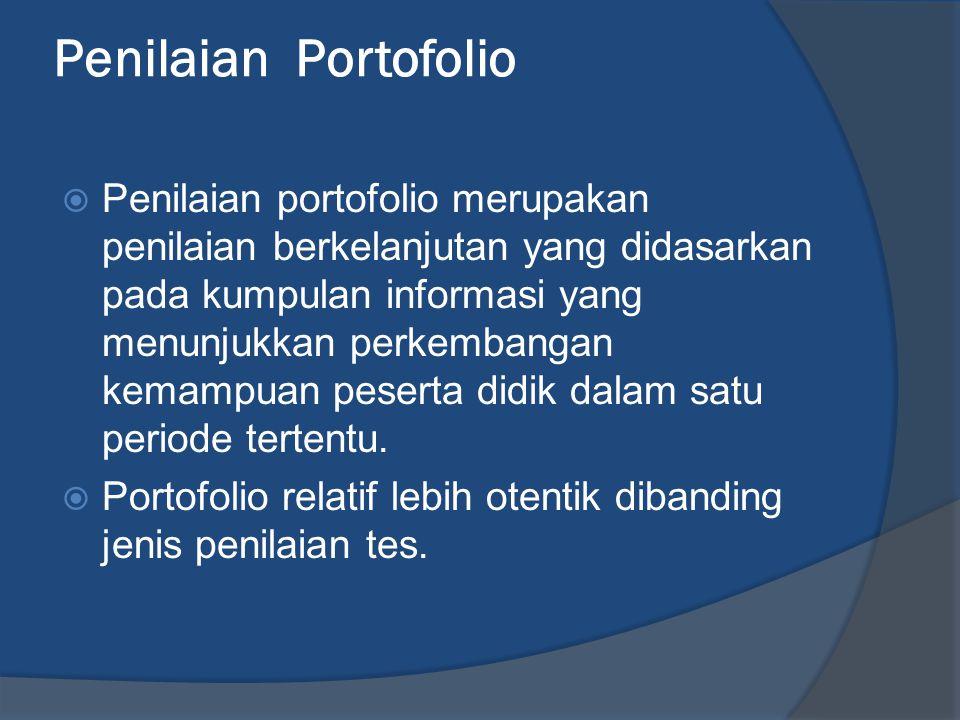 Penilaian Portofolio  Penilaian portofolio merupakan penilaian berkelanjutan yang didasarkan pada kumpulan informasi yang menunjukkan perkembangan kemampuan peserta didik dalam satu periode tertentu.