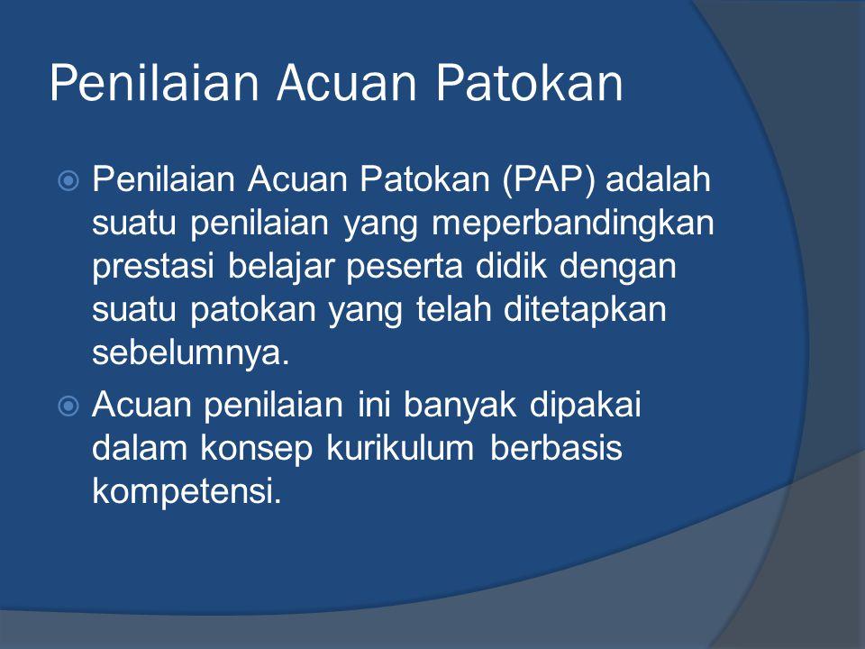 Penilaian Acuan Patokan  Penilaian Acuan Patokan (PAP) adalah suatu penilaian yang meperbandingkan prestasi belajar peserta didik dengan suatu patokan yang telah ditetapkan sebelumnya.