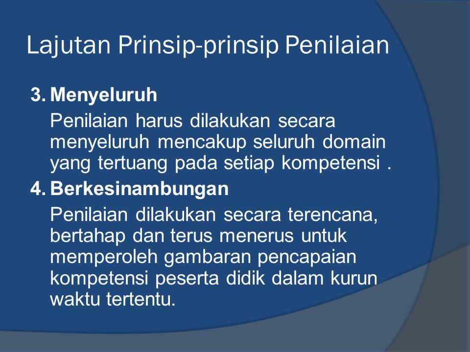 Lajutan Prinsip-prinsip Penilaian 3.Menyeluruh Penilaian harus dilakukan secara menyeluruh mencakup seluruh domain yang tertuang pada setiap kompetens