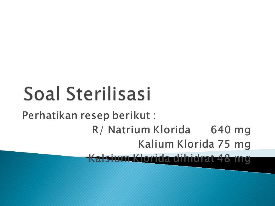 Perhatikan resep berikut : R/ Natrium Klorida 640 mg Kalium Klorida 75 mg Kalsium Klorida dihidrat 48 mg