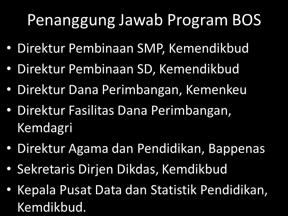 Penanggung Jawab Program BOS Direktur Pembinaan SMP, Kemendikbud Direktur Pembinaan SD, Kemendikbud Direktur Dana Perimbangan, Kemenkeu Direktur Fasil