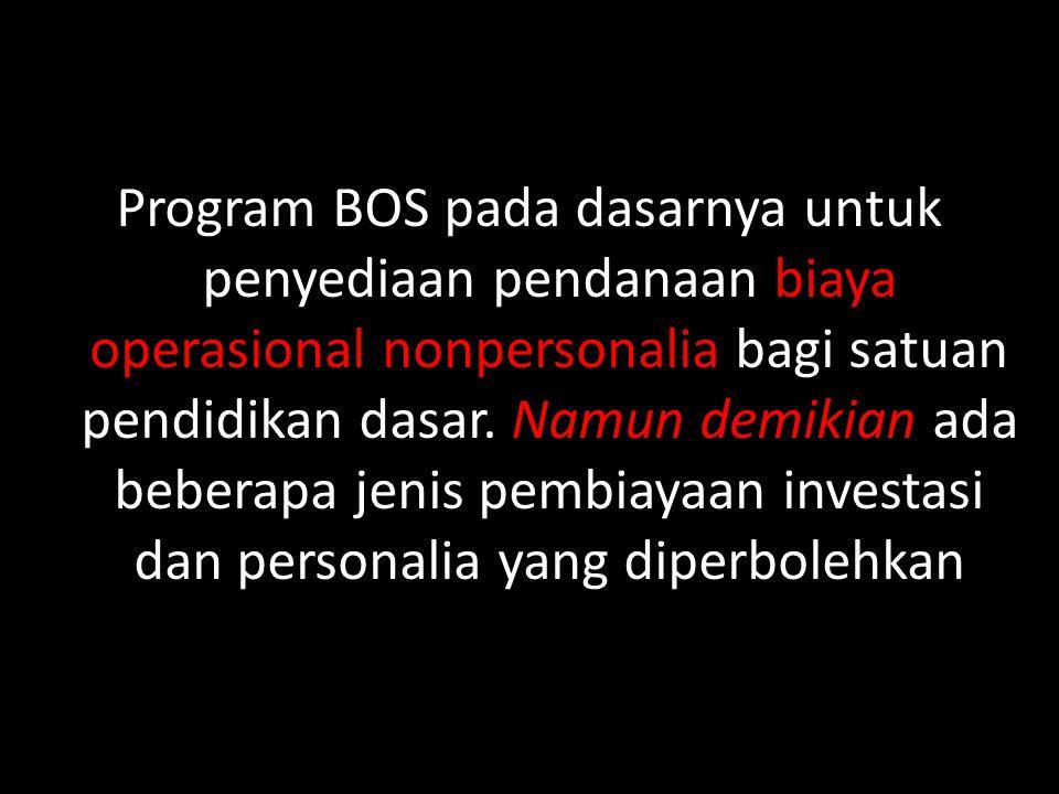Program BOS pada dasarnya untuk penyediaan pendanaan biaya operasional nonpersonalia bagi satuan pendidikan dasar. Namun demikian ada beberapa jenis p