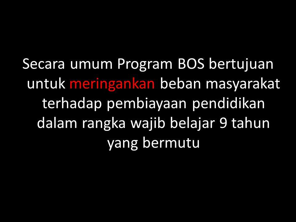 Secara umum Program BOS bertujuan untuk meringankan beban masyarakat terhadap pembiayaan pendidikan dalam rangka wajib belajar 9 tahun yang bermutu