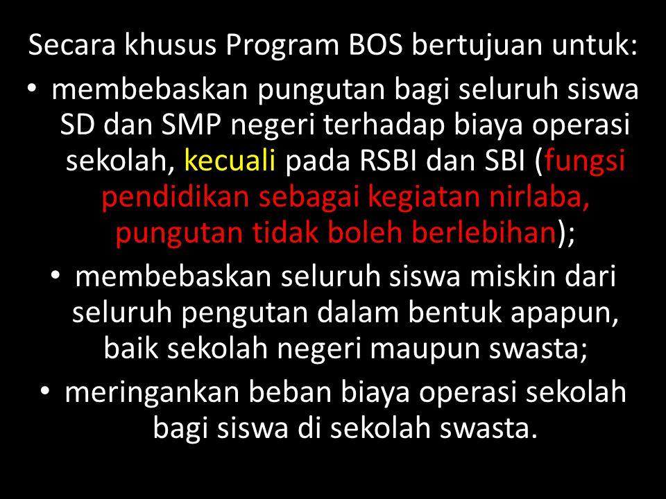 Secara khusus Program BOS bertujuan untuk: membebaskan pungutan bagi seluruh siswa SD dan SMP negeri terhadap biaya operasi sekolah, kecuali pada RSBI
