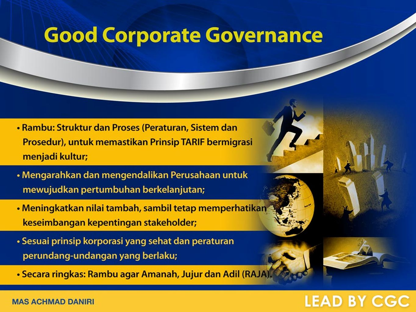 GCG IMPLEMENTATION BENEFITS Improved Control and Risk Mitigation Low Cost Capital Access Increased Operational Efficiency Enhanced Corporate Reputation Triple Bottom Line Sustainable Growth MAS ACHMAD DANIRI LEAD BY GCG