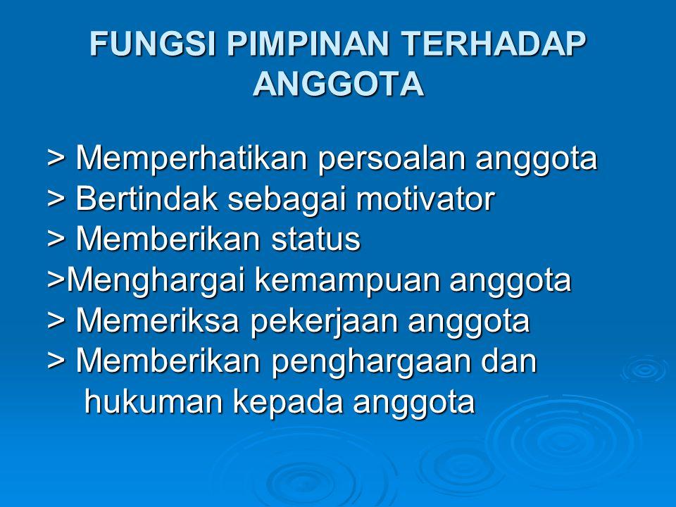 FUNGSI PIMPINAN TERHADAP ANGGOTA > Memperhatikan persoalan anggota > Bertindak sebagai motivator > Memberikan status >Menghargai kemampuan anggota > M