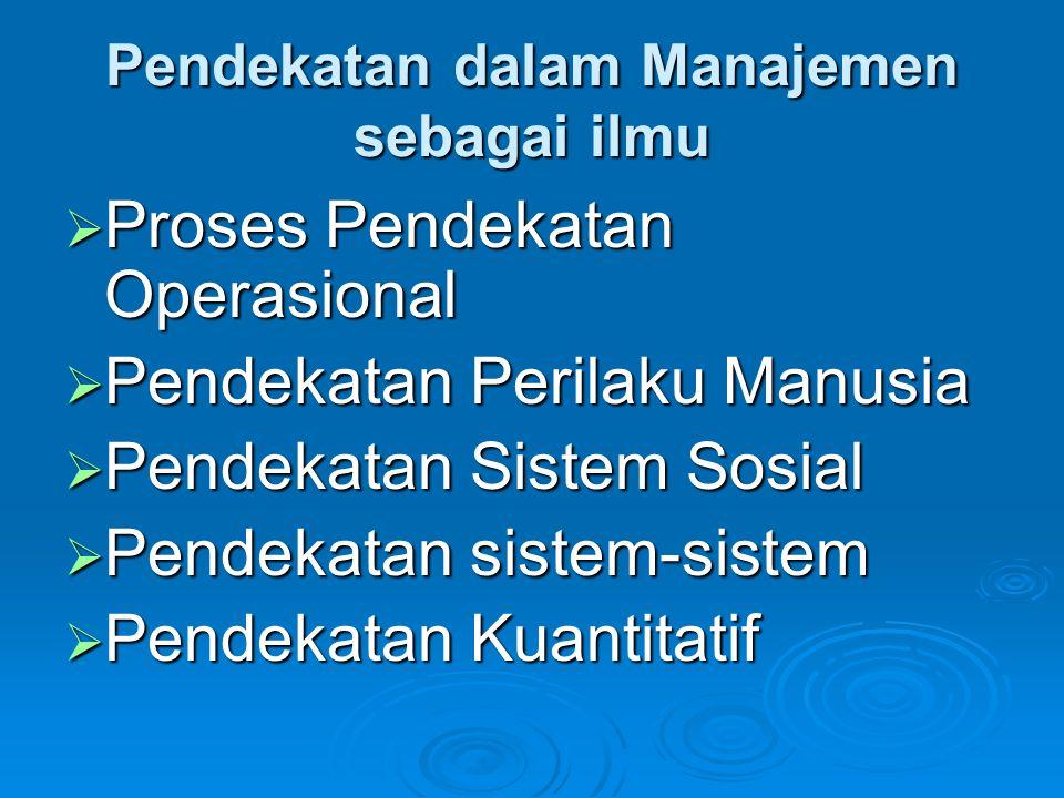 Pendekatan dalam Manajemen sebagai ilmu  Proses Pendekatan Operasional  Pendekatan Perilaku Manusia  Pendekatan Sistem Sosial  Pendekatan sistem-sistem  Pendekatan Kuantitatif