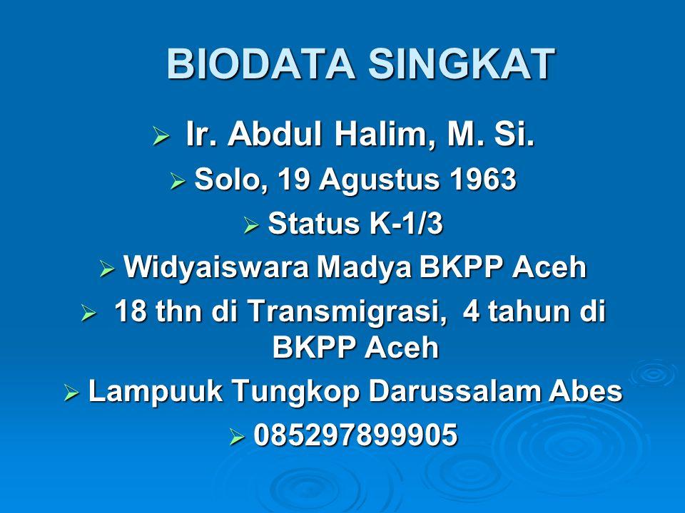 BIODATA SINGKAT BIODATA SINGKAT  Ir. Abdul Halim, M. Si.  Solo, 19 Agustus 1963  Status K-1/3  Widyaiswara Madya BKPP Aceh  18 thn di Transmigras
