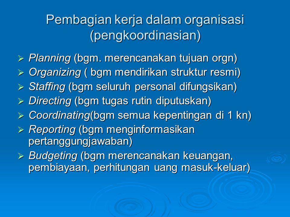 Pembagian kerja dalam organisasi (pengkoordinasian)  Planning (bgm. merencanakan tujuan orgn)  Organizing ( bgm mendirikan struktur resmi)  Staffin