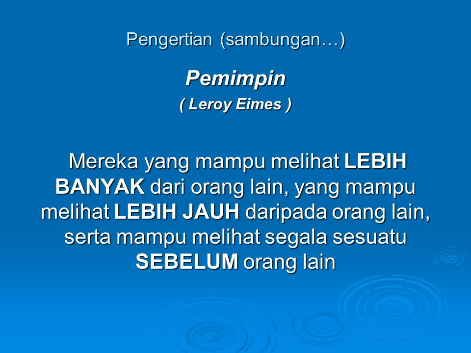 Pengertian (sambungan…) Pemimpin Pemimpin ( Leroy Eimes ) Mereka yang mampu melihat LEBIH BANYAK dari orang lain, yang mampu melihat LEBIH JAUH daripa