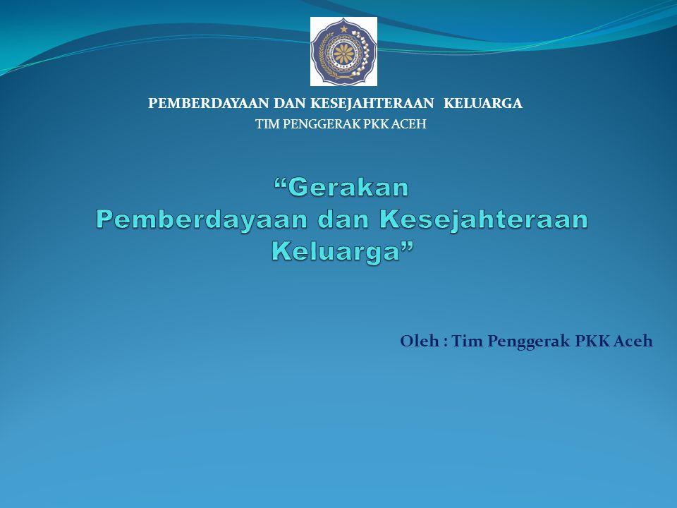 Oleh : Tim Penggerak PKK Aceh PEMBERDAYAAN DAN KESEJAHTERAAN KELUARGA TIM PENGGERAK PKK ACEH