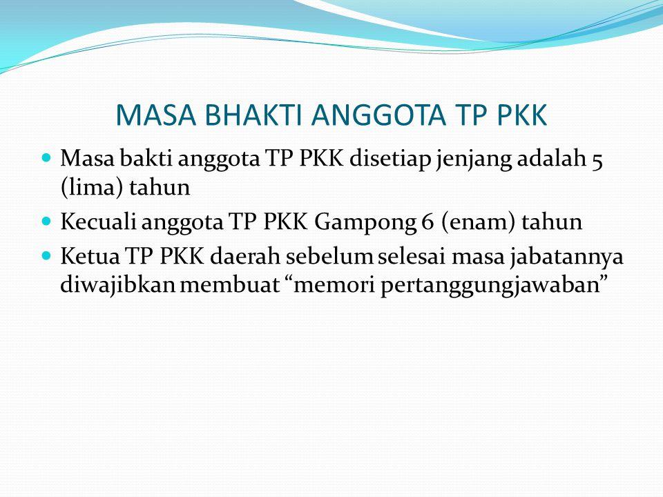 MASA BHAKTI ANGGOTA TP PKK Masa bakti anggota TP PKK disetiap jenjang adalah 5 (lima) tahun Kecuali anggota TP PKK Gampong 6 (enam) tahun Ketua TP PKK