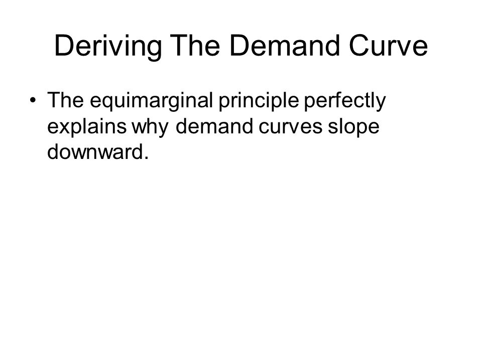 Deriving The Demand Curve The equimarginal principle perfectly explains why demand curves slope downward.