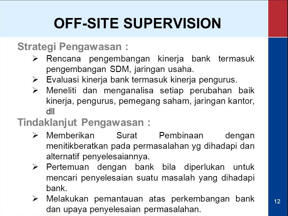 12 OFF-SITE SUPERVISION Strategi Pengawasan :  Rencana pengembangan kinerja bank termasuk pengembangan SDM, jaringan usaha.  Evaluasi kinerja bank t