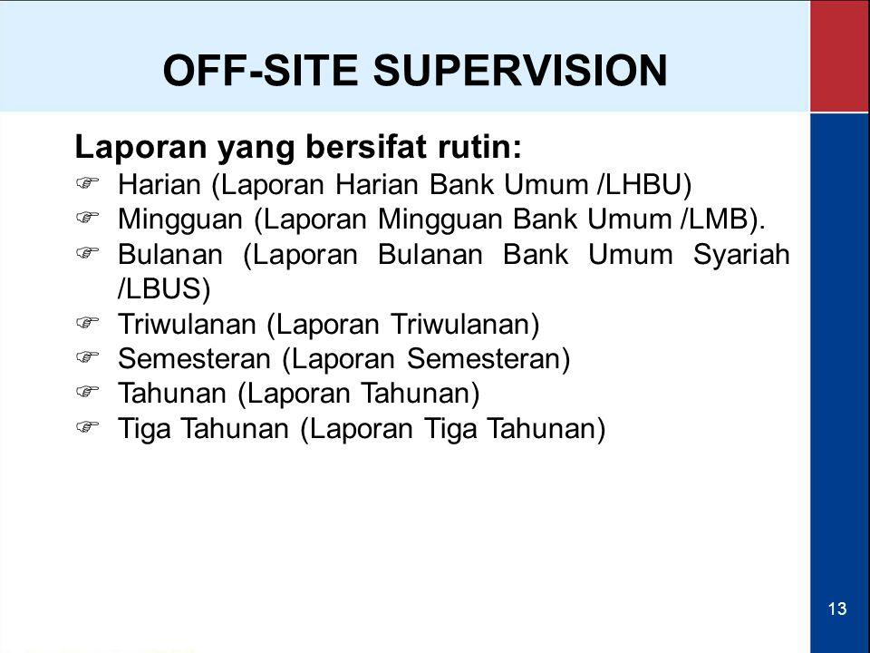 13 OFF-SITE SUPERVISION Laporan yang bersifat rutin:  Harian (Laporan Harian Bank Umum /LHBU)  Mingguan (Laporan Mingguan Bank Umum /LMB).  Bulanan