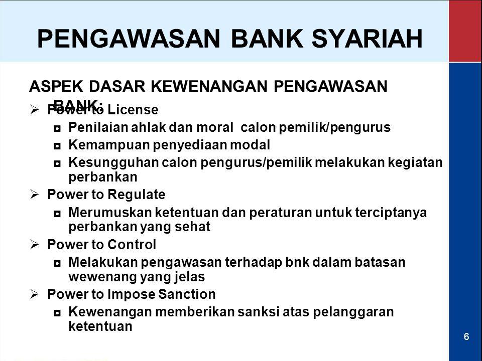 6 ASPEK DASAR KEWENANGAN PENGAWASAN BANK: PENGAWASAN BANK SYARIAH  Power to License ◘Penilaian ahlak dan moral calon pemilik/pengurus ◘Kemampuan peny