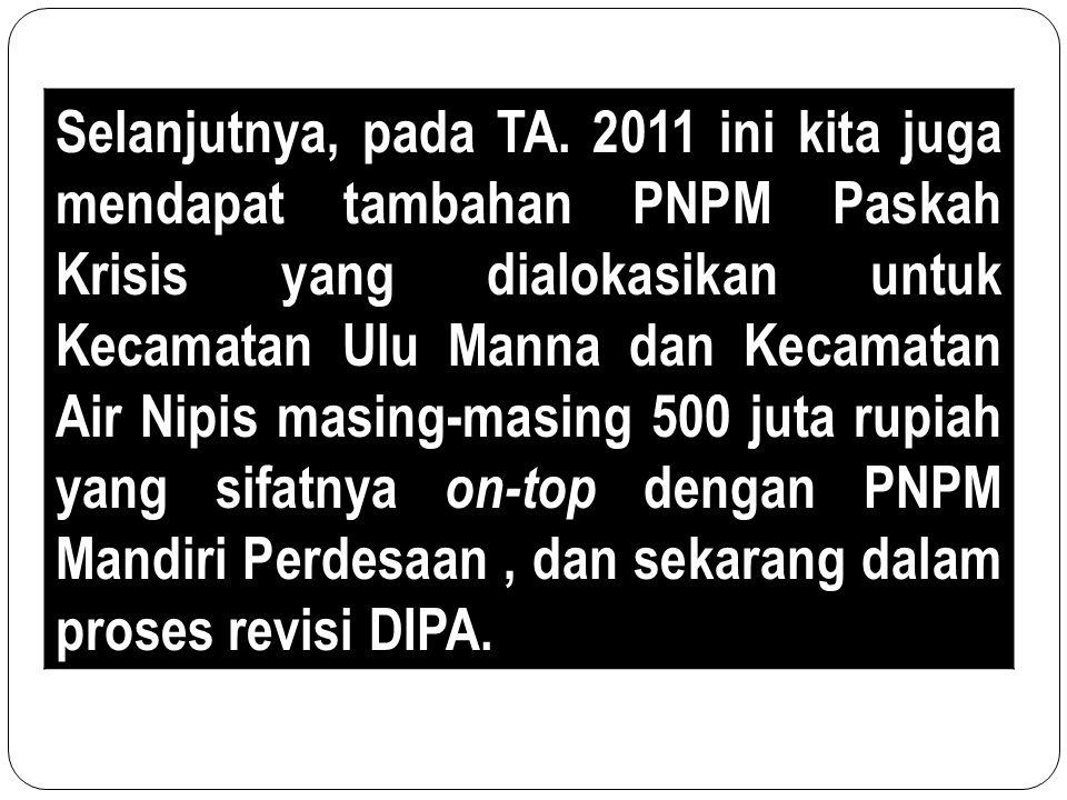 Selanjutnya, pada TA. 2011 ini kita juga mendapat tambahan PNPM Paskah Krisis yang dialokasikan untuk Kecamatan Ulu Manna dan Kecamatan Air Nipis masi