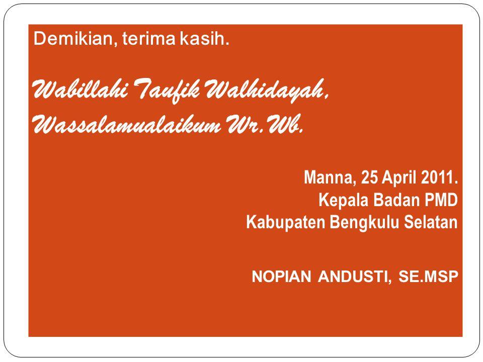 Demikian, terima kasih. Wabillahi Taufik Walhidayah, Wassalamualaikum Wr.Wb. Manna, 25 April 2011. Kepala Badan PMD Kabupaten Bengkulu Selatan NOPIAN