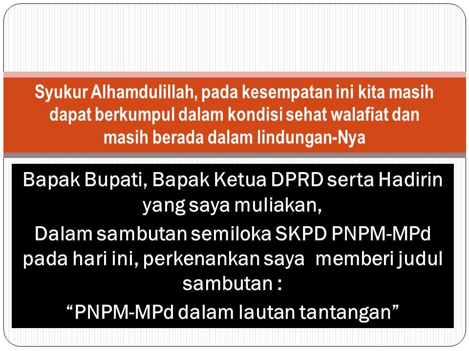 Bapak Bupati, Bapak Ketua DPRD serta Hadirin yang saya muliakan, Dalam sambutan semiloka SKPD PNPM-MPd pada hari ini, perkenankan saya memberi judul s