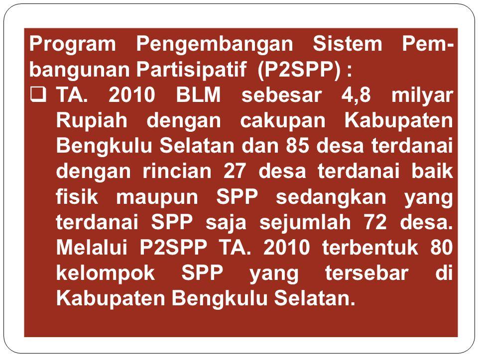 Program Pengembangan Sistem Pem- bangunan Partisipatif (P2SPP) :  TA. 2010 BLM sebesar 4,8 milyar Rupiah dengan cakupan Kabupaten Bengkulu Selatan da
