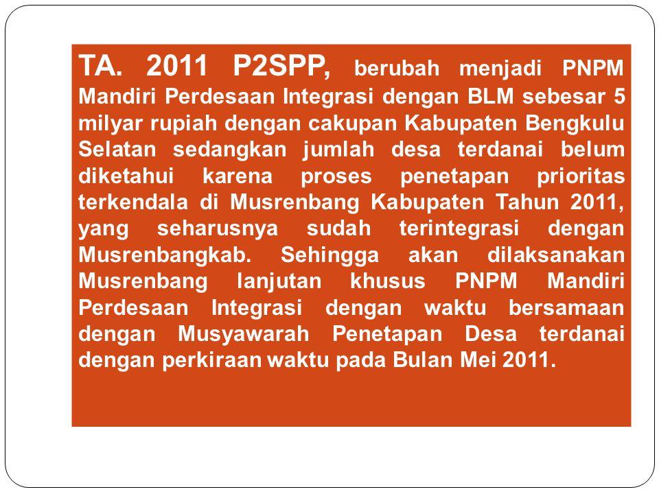 TA. 2011 P2SPP, berubah menjadi PNPM Mandiri Perdesaan Integrasi dengan BLM sebesar 5 milyar rupiah dengan cakupan Kabupaten Bengkulu Selatan sedangka