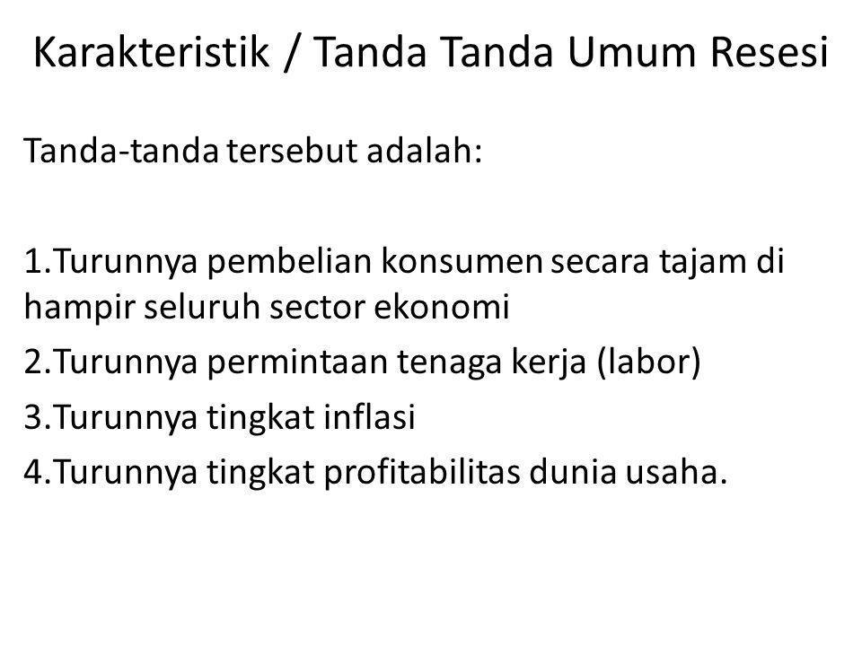 Karakteristik / Tanda Tanda Umum Resesi Tanda-tanda tersebut adalah: 1.Turunnya pembelian konsumen secara tajam di hampir seluruh sector ekonomi 2.Tur