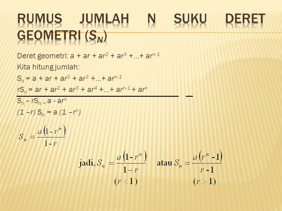 Deret geometri: a + ar + ar 2 + ar 3 +…+ ar n-1 Kita hitung jumlah: S n = a + ar + ar 2 + ar 3 +…+ ar n-1 rS n = ar + ar 2 + ar 3 + ar 4 +…+ ar n-1 + ar n S n – rS n = a - ar n S n (1 –r) S n = a (1 –r n )