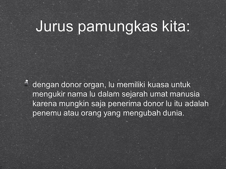 Jurus pamungkas kita: dengan donor organ, lu memiliki kuasa untuk mengukir nama lu dalam sejarah umat manusia karena mungkin saja penerima donor lu itu adalah penemu atau orang yang mengubah dunia.