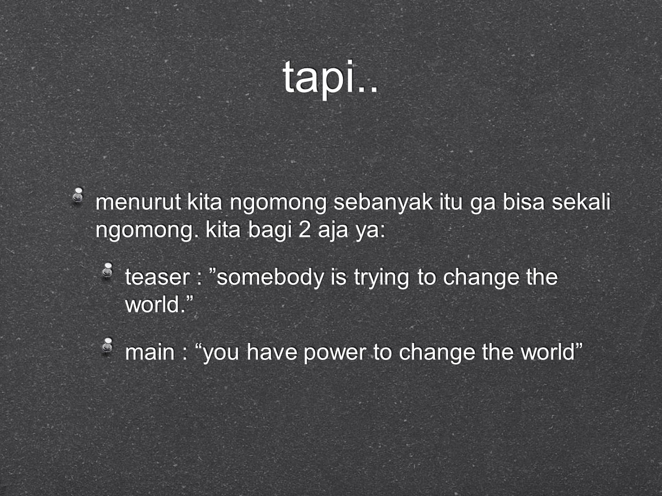 "tapi.. menurut kita ngomong sebanyak itu ga bisa sekali ngomong. kita bagi 2 aja ya: teaser : ""somebody is trying to change the world."" main : ""you ha"