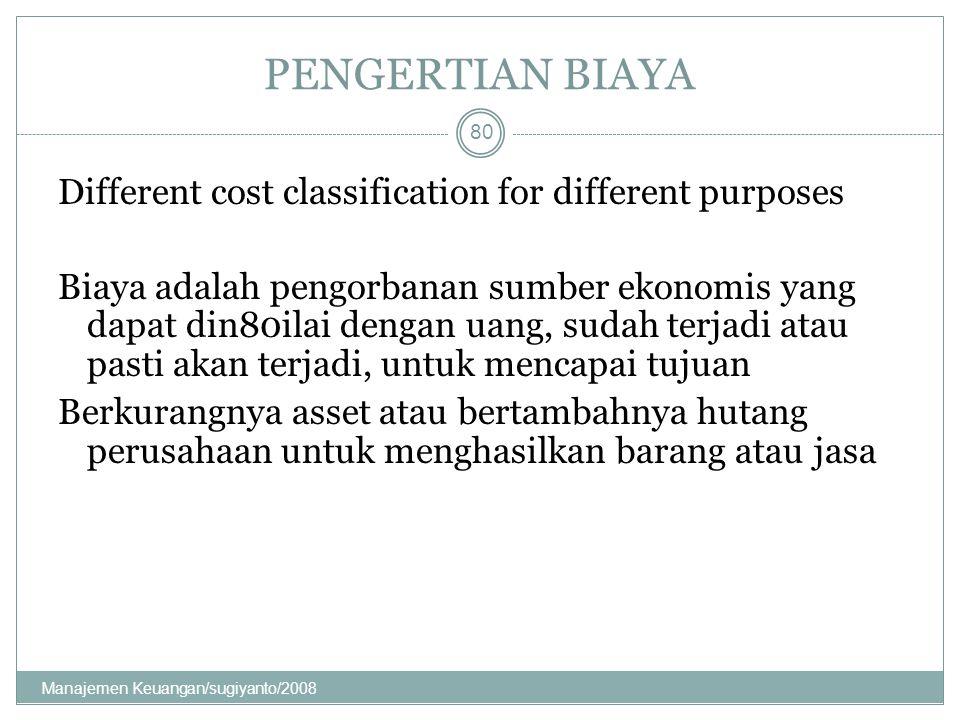 PENGERTIAN BIAYA Different cost classification for different purposes Biaya adalah pengorbanan sumber ekonomis yang dapat din80ilai dengan uang, sudah